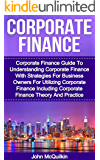 Corporate Finance: Corporate Finance Guide To Understanding Corporate Finance With Strategies For Business Owners For Utilizing Corporate Finance Including ... Finance Business, Theory And Practice)