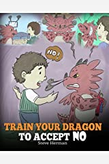 Train Your Dragon To Accept NO: Teach Your Dragon To Accept 'No' For An Answer. A Cute Children Story To Teach Kids About Disagreement, Emotions and Anger Management (My Dragon Books Book 7) Kindle Edition