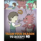 Train Your Dragon To Accept NO: Teach Your Dragon To Accept 'No' For An Answer. A Cute Children Story To Teach Kids About Dis