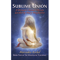 Sublime Union: A Woman's Sexual Odyssey Guided by Mary Magdalene (The Magdalene Teachings Book 2)