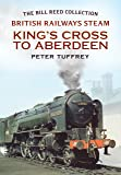 British Railways Steam - King's Cross to Aberdeen: From the Bill Reed Collection