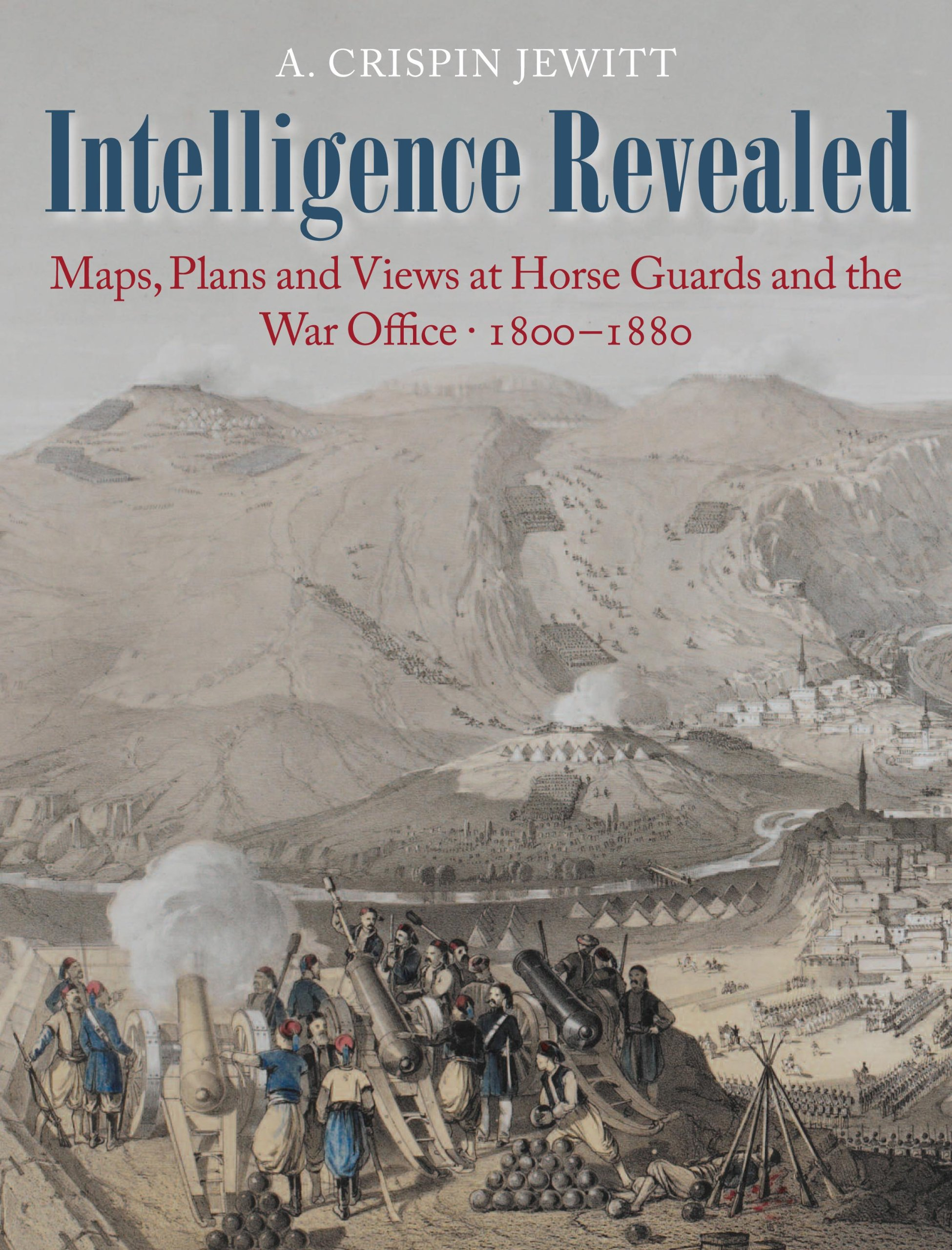 Read Online Intelligence Revealed: Maps, Plans and Views at Horse Guards and the War Office, 1800-1880 pdf