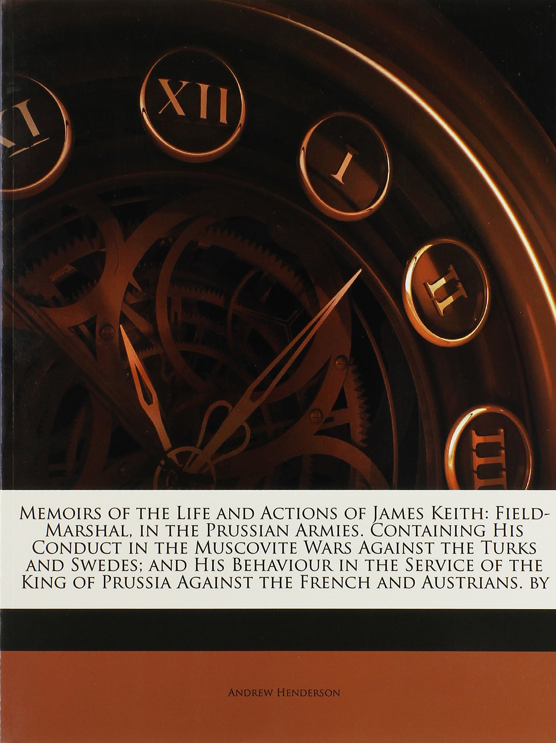 Memoirs of the Life and Actions of James Keith: Field-Marshal, in the Prussian Armies. Containing His Conduct in the Muscovite Wars Against the Turks ... Prussia Against the French and Austrians. by pdf
