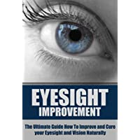 Eyesight Improvement: The Ultimate Guide How To Improve and Cure your Eyesight and Vision Naturally (Eyesight Improvement, Vision Improvement, Eyesight Cure, Health Restoration, Natural Cures)
