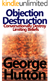 Objection Destruction: Conversationally Destroy Objections and Limiting Beliefs