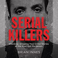 Serial Killers: Shocking, Gripping True Crime Stories of the Most Evil Murderers