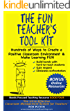 The Fun Teacher's Tool kit: Hundreds of Ways to Create a Positive Classroom Environment & Make Learning FUN (Needs-Focused Teaching Resource Book 4)