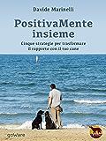 PositivaMente insieme: Cinque strategie per trasformare il rapporto con il tuo cane (Noi animali - goWare)