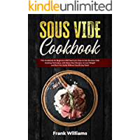 Sous Vide Cookbook: This Cookbook for Beginners Will Teach You How to Use the Sous Vide Cooking Technique, with Many New Recipes, to Lose Weight and Burn Fat, Easily Without Sacrificing Taste!