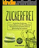 Zuckerfrei: Zuckerfreie Ernährung & Intervallfasten mit 199 zuckerfreie Rezepte! Jetzt Zuckerfrei leben & gleichzeitig Fett verlieren mit Intervallfasten Rezepte