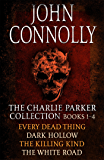 The Charlie Parker Collection 1-4: Every Dead Thing, Dark Hollow, The Killing Kind, The White Road (Charlie Parker Box Set)