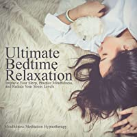 Ultimate Bedtime Relaxation: Improve Your Sleep, Practice Mindfulness, And Reduce Your Stress Levels Through Meditation And Hypnosis So You Can Improve Your Mental Health And Find Peace In Everyday