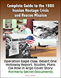 Complete Guide to the 1980 Iranian Hostage Crisis and Rescue Mission, Operation Eagle Claw, Desert One, Holloway Report, Studies, Plans, CIA Role in Argo Cover Story, Formerly Secret Documents