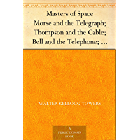 Masters of Space Morse and the Telegraph; Thompson and the Cable; Bell and the Telephone; Marconi and the Wireless Telegraph; Carty and the Wireless Telephone