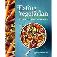 Eating Vegetarian: A Healthy Cookbook for Beginners