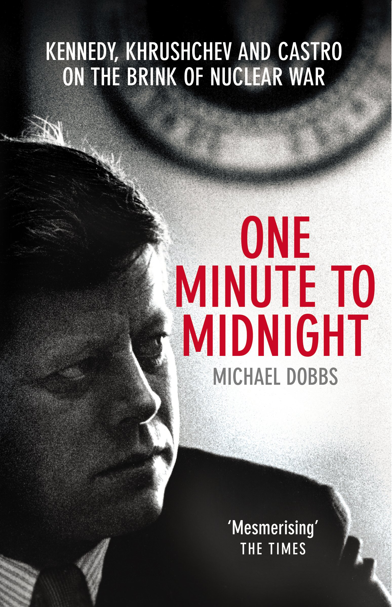 One Minute To Midnight  Kennedy Khrushchev And Castro On The Brink Of Nuclear War  English Edition
