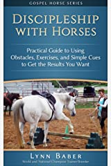 Discipleship with Horses: Practical Guide to Using Obstacles, Exercises, and Simple Cues to Get the Results You Want (Gospel Horse Series Book 3) Kindle Edition