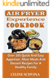 Air Fryer Experience Cookbook: Over 105 Quick And Easy Appetizer, Main Meals And Dessert Recipes For A Healthy Family (Super Cookbook)