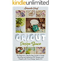 Cricut Design Space: The Beginner's Step-by-Step Guide of 2021 to Create Stunning and Impressive DIY Designs and…