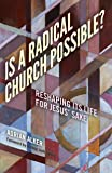 Is a Radical Church Possible?: Reshaping its Life for Jesus' Sake