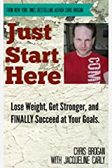 Just Start Here: Lose Weight, Get Stronger and FINALLY Succeed at Your Goals.