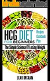 HCG Diet: HCG Diet For Beginners – The Simple Science Of Losing Weight – HCG Diet Recipes – HCG Diet Cookbook – HCG Diet Plan