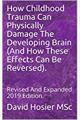 How Childhood Trauma Can Physically Damage The Developing Brain (And How These Effects Can Be Reversed).: Revised And Expanded 2019 Edition. Kindle Edition