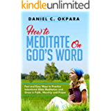 How to Meditate on God's Word: Fast and Easy Ways to Practice Intentional Bible Meditation and Grow in Faith, Worship…