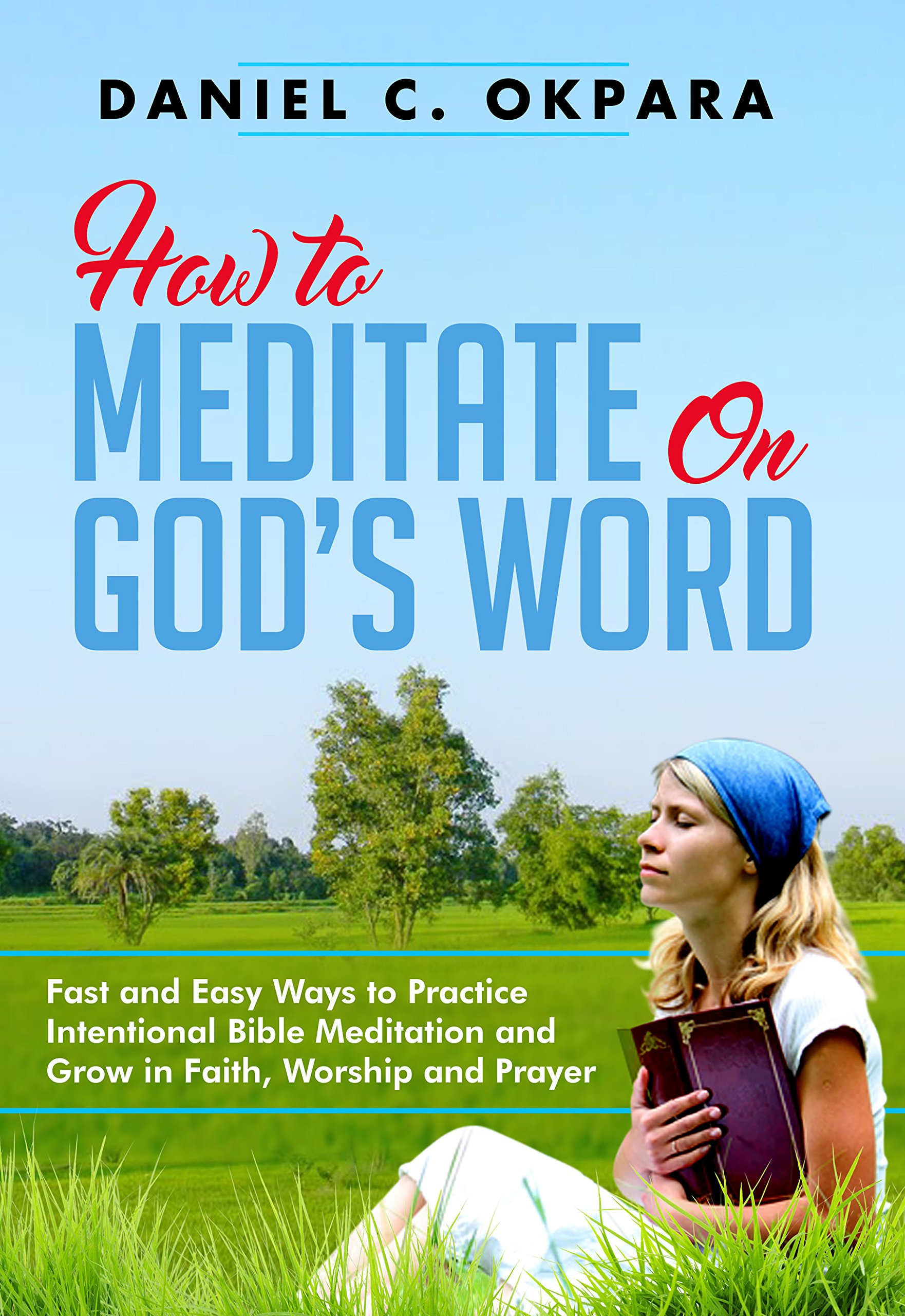 How To Meditate On God's Word  Fast And Easy Ways To Practice Intentional Bible Meditation And Grow In Faith Worship And Prayer  English Edition