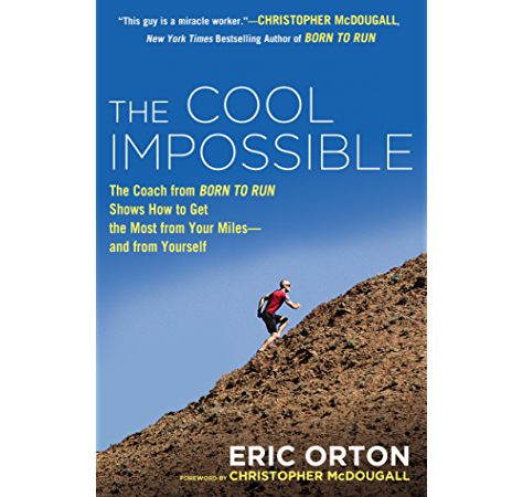 Amazon Com The Cool Impossible The Running Coach From Born To Run Shows How To Get The Most From Your Miles And From Yourself Ebook Orton Eric Mcdougall Christopher Kindle Store