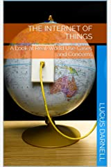 The Internet of Things: A Look at Real-World Use Cases and Concerns Kindle Edition