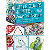 Little Quilts & Gifts from Jelly Roll Scraps: 30 gorgeous projects for using up your left-over fabric
