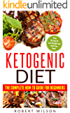 Ketogenic Diet: The Complete How-To Guide For Beginners: Ketogenic Diet For Beginners: Ketogenic Cookbook: Keto Diet: The Complete How-To Guide For Beginners