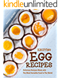 Exciting Egg Recipes : Delicious Recipes Made with The Most Versatile Food in The World