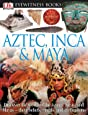 DK Eyewitness Books: Aztec, Inca & Maya: Discover the World of the Aztecs, Incas, and Mayas their Beliefs, Rituals, and Civilizations