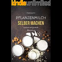 Pflanzenmilch selber machen: Leckere und gesunde Alternativen (German Edition)
