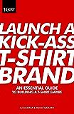 Launch a Kick Ass T-Shirt Brand: An Essential Guide to Building a T-Shirt Empire (English Edition)