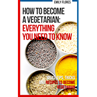 How to become a Vegetarian: everything you need to know: Ideas, Tips, Tricks, Recipes and a Plan
