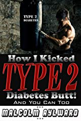 How I Kicked Type 2 Diabetes Butt!: And You Can Too Kindle Edition