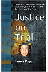 Justice on Trial: The Final Outcome - Evidence and Analysis in the Meredith Kercher Murder Case Kindle Edition