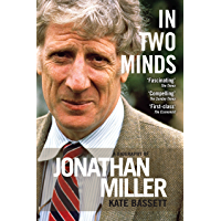In Two Minds: a Biography of Jonathan Miller: A Biography of Jonathan Miller