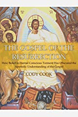 The Gospel of the Resurrection: How Belief in Eternal Conscious Torment Has Obscured the Apostolic Understanding of the Gospel Kindle Edition