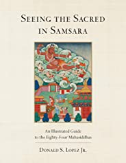 Seeing the Sacred in Samsara: An Illustrated Guide to the Eighty-Four Mahasiddhas