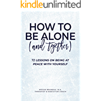 How To Be Alone (and Together): 72 Lessons On Being At Peace With Yourself