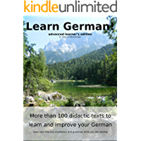 Learn German: More than 100 didactic texts to learn and improve your German: Advanced learner's Edition: Learn and improve vocabulary and grammar while you are reading (German Edition)