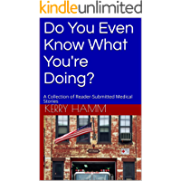 Do You Even Know What You're Doing?: A Collection of Reader-Submitted Medical Stories