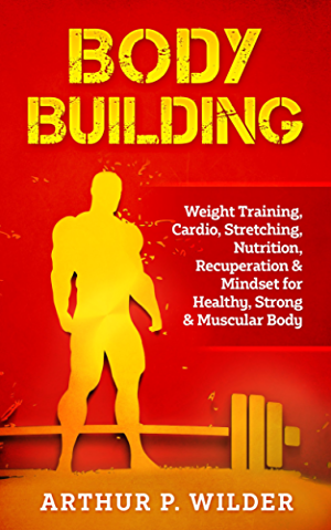BODY BUILDING: Weight Training; Cardio; Stretching; Nutrition; Recuperation & Mindset for Healthy; Strong & Muscular Body (Simple & Practical series)