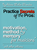Practice Secrets of the Pros: Motivation, Method and Memory for Musicians... and Other Athletes (English Edition)