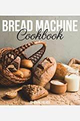 Bread Machine Cookbook: Simple and Easy-To-Follow Bread Machine Recipes for Mouthwatering Homemade Bread Kindle Edition