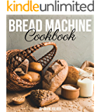 Bread Machine Cookbook: Simple and Easy-To-Follow Bread Machine Recipes for Mouthwatering Homemade Bread